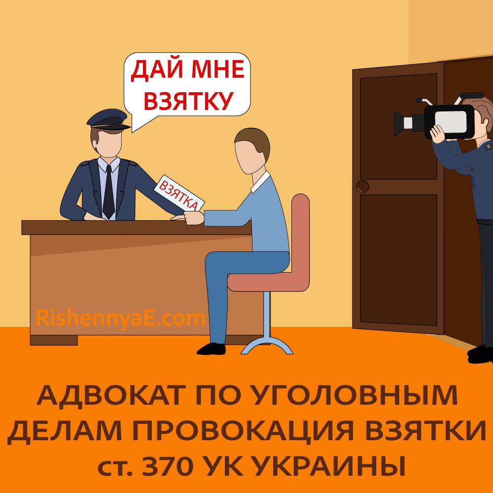 Адвокат по уголовным делам - провокация взятки ст. 370 УК Украины http://rishennyae.com