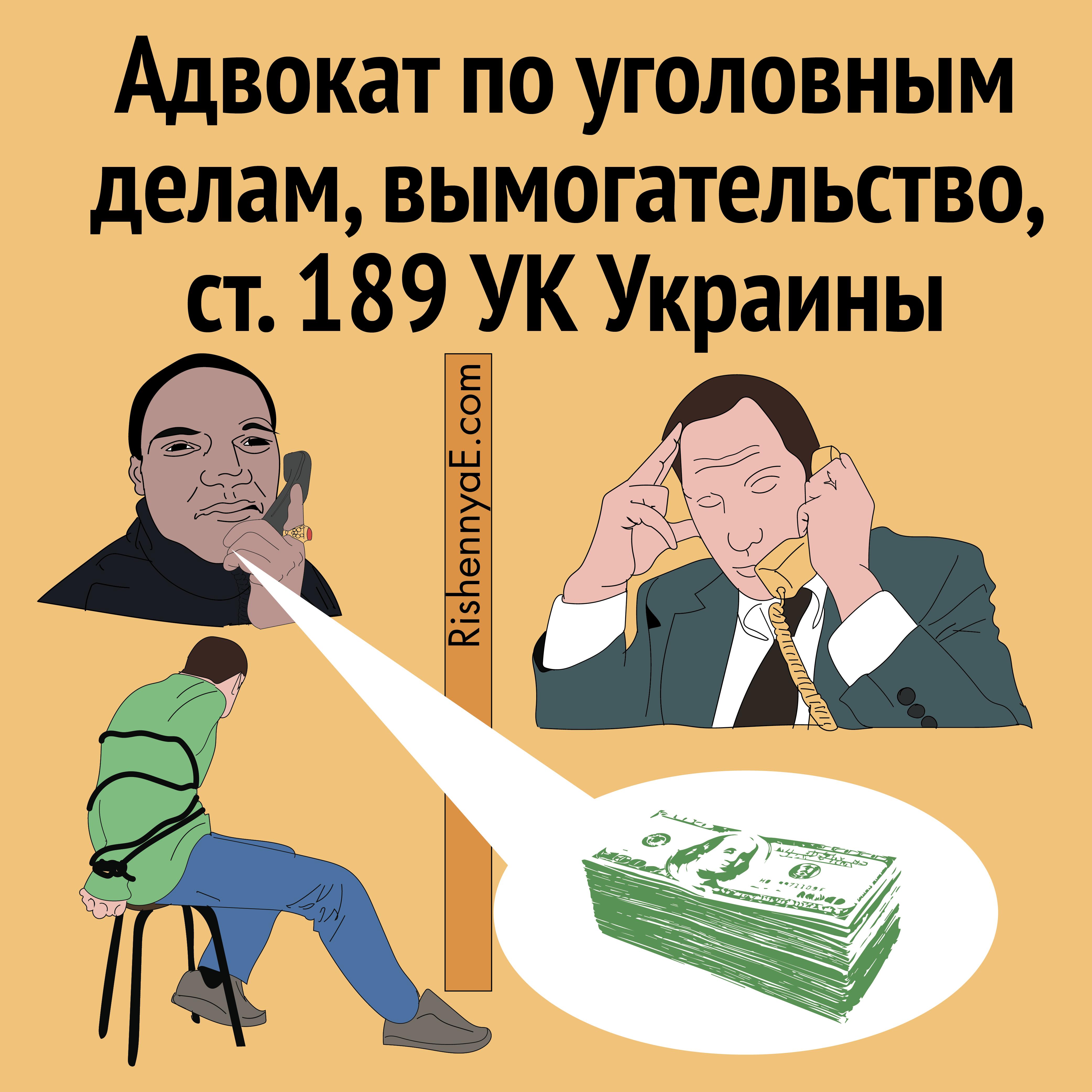 Адвокат по уголовным делам, вымогательство, ст. 189 УК Украины http://rishennyae.com